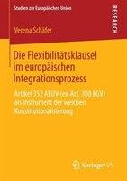 Die Flexibilitätsklausel Im Europäischen Integrationsprozess: Artikel 352 Aeuv (ex-art. 308 Egv) Als Instrument Der