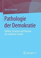 Pathologie der Demokratie: Defekte, Ursachen und Therapie des modernen Staates