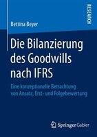 Die Bilanzierung des Goodwills nach IFRS: Eine konzeptionelle Betrachtung von Ansatz, Erst- und Folgebewertung