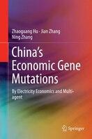 China's Economic Gene Mutations: By Electricity Economics And Multi-agent - Zhaoguang Hu, Jian Zhang, Ning Zhang