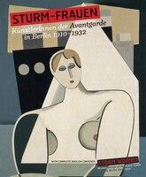 STURM-Frauen. Künstlerinnen der Avantgarde in Berlin 1910?1932: Storm Women. Women Artists from the Avant-Garde in Berlin 1910 - 1932