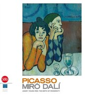 Picasso- Miro- Dali: Angry Young Men: The Birth of the Modernity