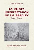T.S. Eliot's Interpretation of F.H. Bradley: Seven Essays - J.E. Mallinson