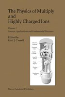 The Physics of Multiply and Highly Charged Ions: Volume 1: Sources, Applications And Fundamental Processes - F.J. Currell