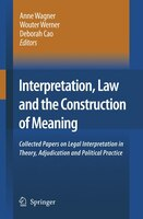 Interpretation, Law and the Construction of Meaning: Collected Papers on Legal Interpretation in Theory, Adjudication and Politica - Anne Wagner