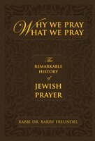 Why We Pray What We Pray: The Remarkable History Of Jewish Prayer