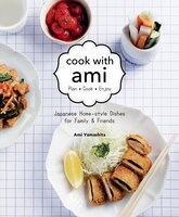 Cook With Ami: Plan - Cook - Enjoy - Japanese Home-style Dishes For Family & Friends