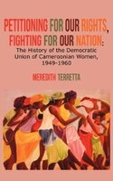 Petitioning For Our Rights, Fighting For Our Nation. The History Of The Democratic Union Of Cameroonian Women, 1949-1960