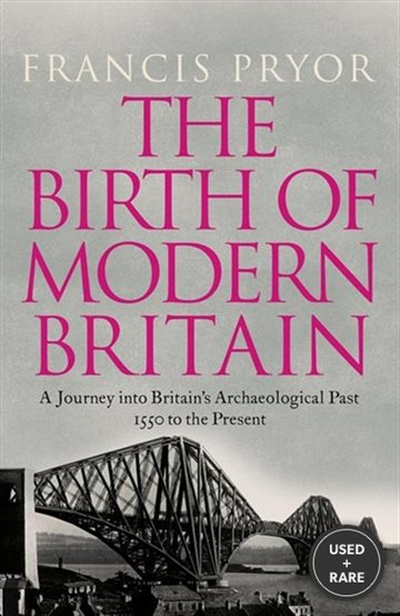 The Birth of Modern Britain: a Journey Into Britain's Archaeological Past, 1550 to the Present. Francis Pryor