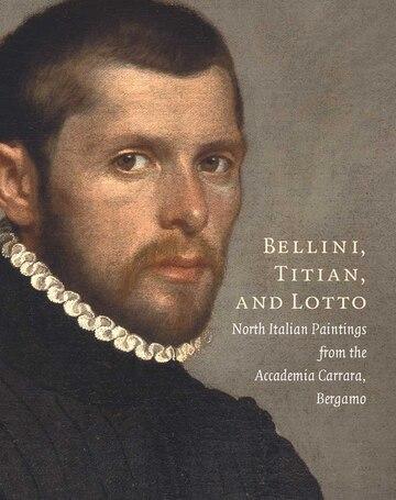 Bellini, Titian, and Lotto: North Italian Paintings from the Accademia Carrara, Bergamo