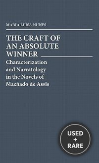 The Craft of an Absolute Winner: Characterization and Narratology in the Novels of Machado De Assis