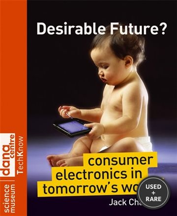 Desirable Future? : Consumer Electronics in Tomorrows World (Science Museum Techknow Series)