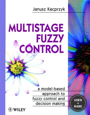 Multistage Fuzzy Control: a Model-Based Approach to Fuzzy Control and Decision Making (Handbook of Theoretical Physics)