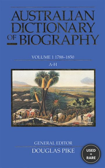 Australian Dictionary of Biography Volume 1: 1788-1850 a-H