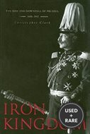 Iron Kingdom: the Rise and Downfall of Prussia 1600-1947