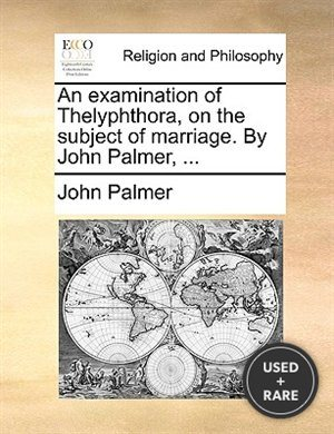 An Examination of Thelyphthora, on the Subject of Marriage. By John Palmer, ...