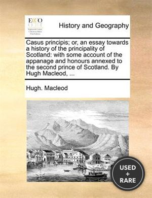 Casus Principis; Or, an Essay Towards a History of the Principality of Scotland: With Some Account of the Appanage and Honours Annexed to the Second Prince of Scotland. By Hugh Macleod, ...