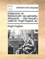 Diddanwch, Iw Feddiannydd: Neu Ganiadau Defosionol, ... Gan Mwyaf O Waith Mr. Hugh Hughes, &C.