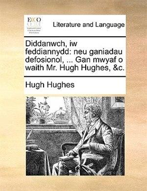 Diddanwch, Iw Feddiannydd: Neu Ganiadau Defosionol, ...Gan Mwyaf O Waith Mr. Hugh Hughes, &C.