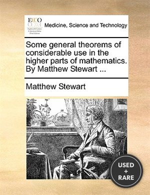 Some General Theorems of Considerable Use in the Higher Parts of Mathematics. By Matthew Stewart...