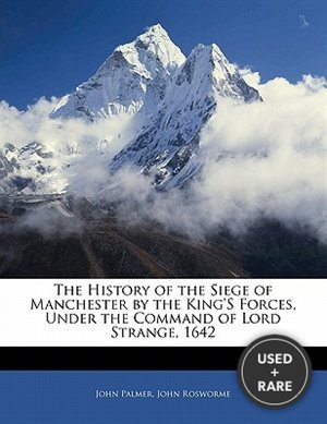 The History of the Siege of Manchester By the King's Forces, Under the Command of Lord Strange, 1642