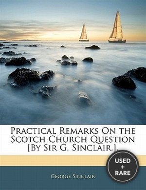 Practical Remarks on the Scotch Church Question [By Sir G. Sinclair.].