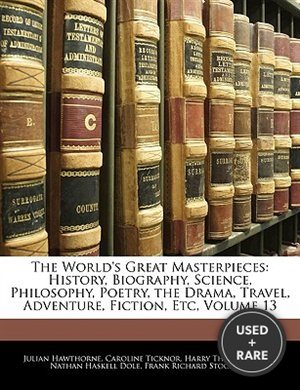 The World's Great Masterpieces: History, Biography, Science, Philosophy, Poetry, the Drama, Travel, Adventure, Fiction, Etc, Volume 13