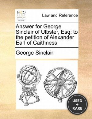 Answer for George Sinclair of Ulbster, Esq; to the Petition of Alexander Earl of Caithness
