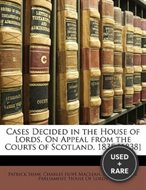Cases Decided in the House of Lords, on Appeal from the Courts of Scotland, 1835-[1838]