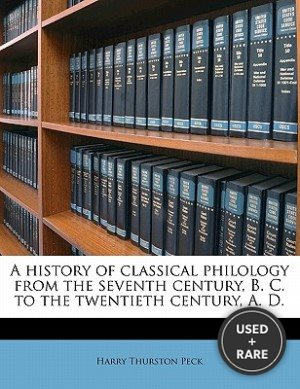 A History of Classical Philology From the Seventh Century, B. C. to the Twentieth Century, a. D.