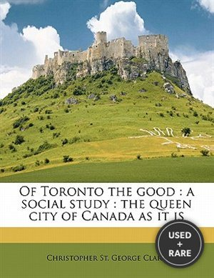 Of Toronto the Good: a Social Study: the Queen City of Canada as It is