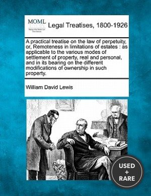 A Practical Treatise on the Law of Perpetuity, Or, Remoteness in Limitations of Estates: as Applicable to the Various Modes of Settlement of Property, Real and Personal, and in Its Bearing on the Different Modifications of Ownership in Such Property