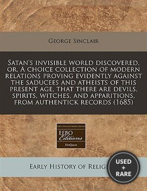 Satan's Invisible World Discovered, Or, a Choice Collection of Modern Relations Proving Evidently Against the Saducees and Atheists of This Present AG