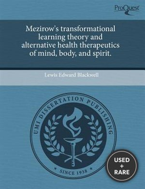 Mezirow's Transformational Learning Theory and Alternative Health Therapeutics of Mind, Body, and Spirit.