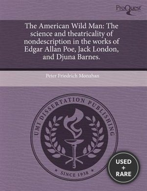 The American Wild Man: The Science and Theatricality of Nondescription in the Works of Edgar Allan Poe, Jack London, and Djuna Barnes.