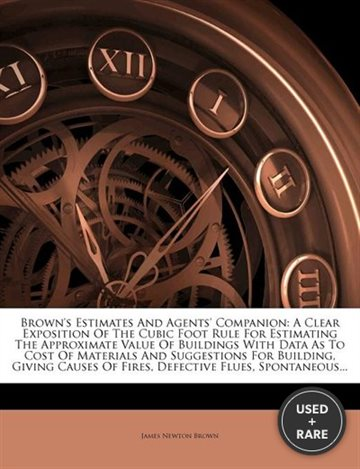 Brown's Estimates and Agents' Companion: a Clear Exposition of the Cubic Foot Rule for Estimating the Approximate Value of Buildings With Data as to Cost of Materials and Suggestions for Building, Giving Causes of Fires, Defective Flues, Spontaneous...