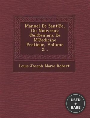 Manuel de Sant E, Ou Nouveaux El Emens de M Edicine Pratique, Volume 2...