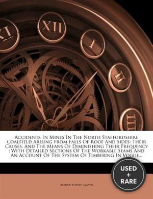 Accidents in Mines in the North Staffordshire Coalfield Arising From Falls of Roof and Sides: Their Causes, and the Means of Diminishing Their Frequency: With Detailed Sections of the Workable Seams and an Account of the System of Timbering in Vogue...
