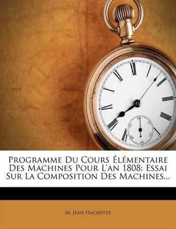 Programme Du Cours Élémentaire Des Machines Pour L'an 1808: Essai Sur La Composition Des Machines...