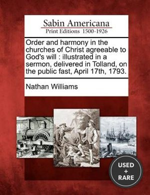 Order and Harmony in the Churches of Christ Agreeable to God's Will: Illustrated in a Sermon, Delivered in Tolland, on the Public Fast, April 17th, 1793