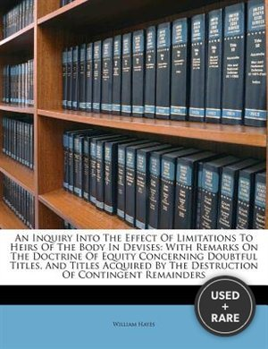An Inquiry Into the Effect of Limitations to Heirs of the Body in Devises: With Remarks on the Doctrine of Equity Concerning Doubtful Titles, and Titles Acquired by the Destruction of Contingent Remainders