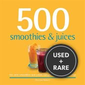 500 Smoothies & Juices: The Only Smoothie & Juices Compendium You