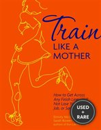 Train Like a Mother: How to Get Across Any Finish Line - And Not Lose Your Family, Job, or Sanity