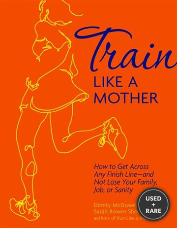 Train Like a Mother: How to Get Across Any Finish Line-and Not Lose Your Family, Job, Or Sanity