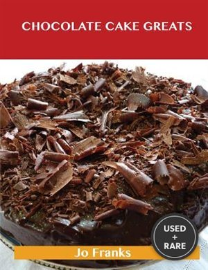 Chocolate Cake Greats: Delicious Chocolate Cake Recipes, the Top 74 Chocolate Cake Recipes