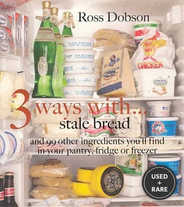 3 Ways With...: Stale Bread and 99 Other Things You'Ll Find in Your Pantry, Fridge Or Freezer