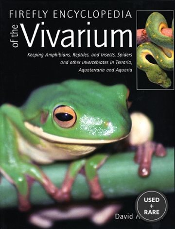 Firefly Encyclopedia of the Vivarium: Keeping Amphibians, Reptiles, and Insects, Spiders and Other Invertebrates in Terraria, Aquaterraria, and Aquaria