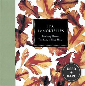 Les Immortelles: Everlasting Blooms-the Beauty of Dried Flowers