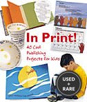 In Print! 40 Cool Publishing Projects for Kids (2003 Copyright)