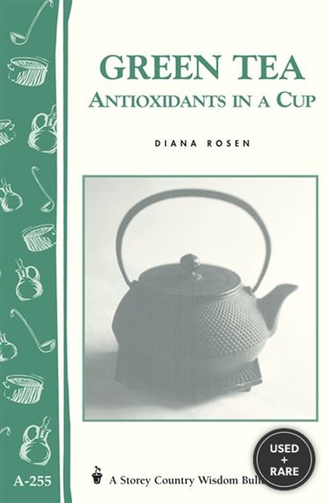 Green Tea: Antioxidants in a Cup: Storey's Country Wisdom Bulletin a-255 (Storey Country Wisdom Bulletin)